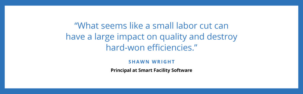 """What seems like a small labor cut can have a large impact on quality and destroy hard-won efficiencies."" - Shawn Wright, Principal at Smart Facility Software"
