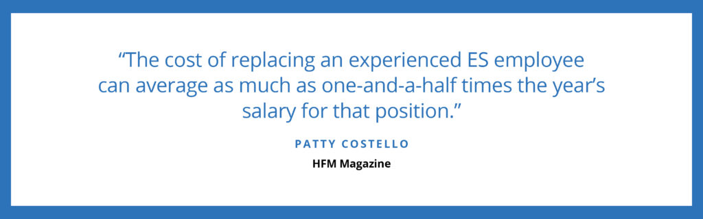"""The cost of replacing an experienced ES employee can average as much as one-and-a-half times the year's salary for that position."" - Patty Costello, HFM Magazine"